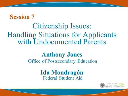 Session 7 Citizenship Issues: Handling Situations for Applicants with Undocumented Parents Anthony Jones Office of Postsecondary Education Ida Mondragón.