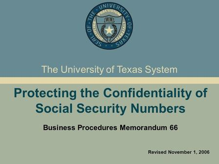 Protecting the Confidentiality of Social Security Numbers Business Procedures Memorandum 66 Revised November 1, 2006 The University of Texas System.