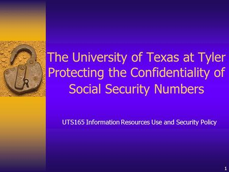 1 The University of Texas at Tyler Protecting the Confidentiality of Social Security Numbers UTS165 Information Resources Use and Security Policy.