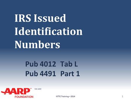 TAX-AIDE IRS Issued Identification Numbers Pub 4012Tab L Pub 4491Part 1 NTTC Training – 2014 1.