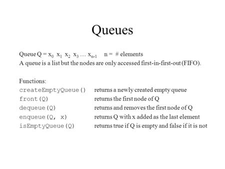 Queues Queue Q = x 0 x 1 x 2 x 3 … x n-1 n = # elements A queue is a list but the nodes are only accessed first-in-first-out (FIFO). Functions: createEmptyQueue()