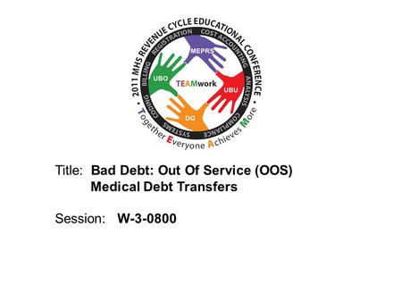 2010 UBO/UBU Conference Title: Bad Debt: Out Of Service (OOS) Medical Debt Transfers Session: W-3-0800.