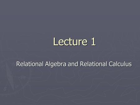 Lecture 1 Relational Algebra and Relational Calculus.