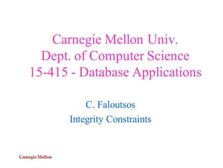 Carnegie Mellon Carnegie Mellon Univ. Dept. of Computer Science 15-415 - Database Applications C. Faloutsos Integrity Constraints.