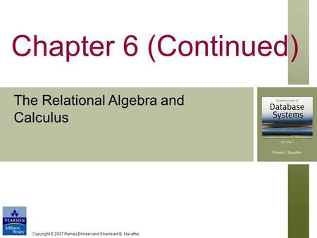 Copyright © 2007 Ramez Elmasri and Shamkant B. Navathe Chapter 6 (Continued) The Relational Algebra and Calculus.