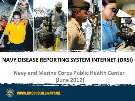 NAVY DISEASE REPORTING SYSTEM INTERNET (DRSI) Navy and Marine Corps Public Health Center (June 2012)