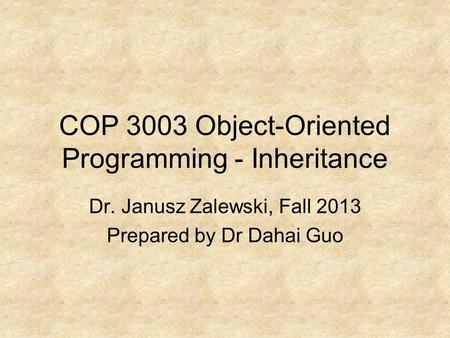 COP 3003 Object-Oriented Programming - Inheritance Dr. Janusz Zalewski, Fall 2013 Prepared by Dr Dahai Guo.