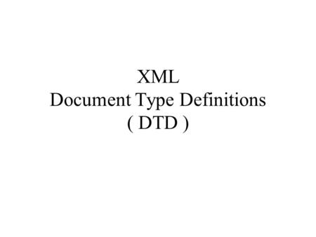 XML Document Type Definitions ( DTD ). 1.Introduction to DTD An XML document may have an optional DTD, which defines the document's grammar. Since the.