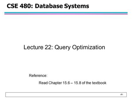1 CSE 480: Database Systems Lecture 22: Query Optimization Reference: Read Chapter 15.6 – 15.8 of the textbook.