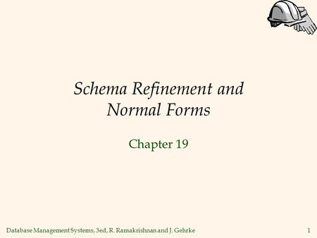 Database Management Systems, 3ed, R. Ramakrishnan and J. Gehrke1 Schema Refinement and Normal Forms Chapter 19.