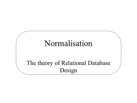 Normalisation The theory of Relational Database Design.