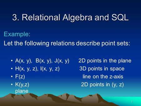 1 3. Relational Algebra and SQL Example: Let the following relations describe point sets: A(x, y), B(x, y), J(x, y) 2D points in the plane H(x, y, z),
