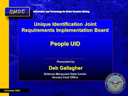Information and Technology for Better Decision Making MDDC Deb Gallagher Presented by Deb Gallagher December 2004 Defense Manpower Data Center Access Card.