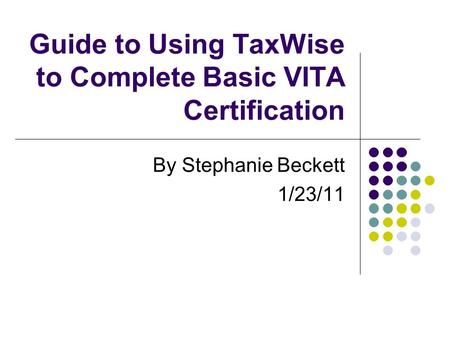 Guide to Using TaxWise to Complete Basic VITA Certification By Stephanie Beckett 1/23/11.