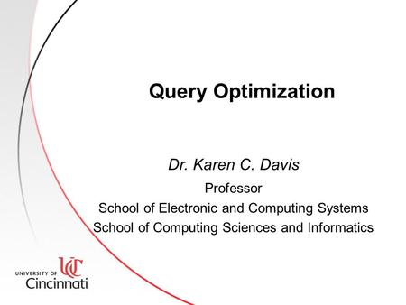 Query Optimization Dr. Karen C. Davis Professor School of Electronic and Computing Systems School of Computing Sciences and Informatics.