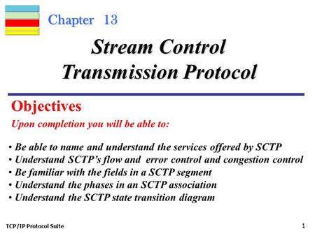 TCP/IP Protocol Suite 1 Chapter 13 Upon completion you will be able to: Stream Control Transmission Protocol Be able to name and understand the services.