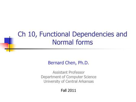 Ch 10, Functional Dependencies and Normal forms Bernard Chen, Ph.D. Assistant Professor Department of Computer Science University of Central Arkansas Fall.
