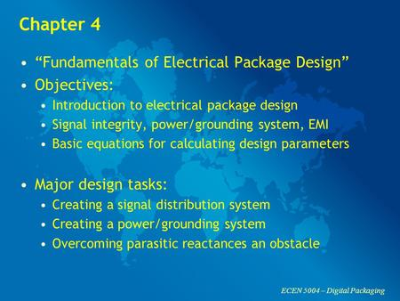 "ECEN 5004 – Digital Packaging Chapter 4 ""Fundamentals of Electrical Package Design"" Objectives: Introduction to electrical package design Signal integrity,"