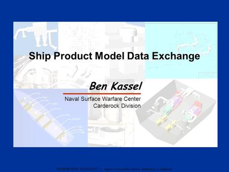 DISTRIBUTION STATEMENT A : Approved for public release; distribution is unlimited Ship Product Model Data Exchange Ben Kassel Naval Surface Warfare Center.