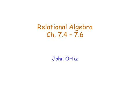 Relational Algebra Ch. 7.4 – 7.6 John Ortiz. Lecture 4Relational Algebra2 Relational Query Languages  Query languages: allow manipulation and retrieval.