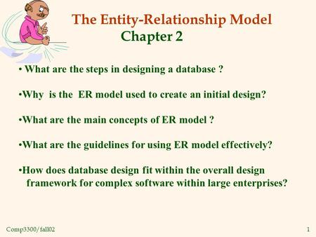 Comp3300/fall021 The Entity-Relationship Model Chapter 2 What are the steps in designing a database ? Why is the ER model used to create an initial design?