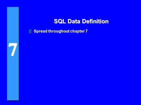 7 7 SQL Data Definition 4Spread throughout chapter 7.