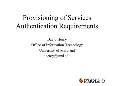 Provisioning of Services Authentication Requirements David Henry Office of Information Technology University of Maryland