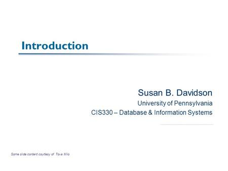 Introduction Susan B. Davidson University of Pennsylvania CIS330 – Database & Information Systems Some slide content courtesy of Tova Milo.