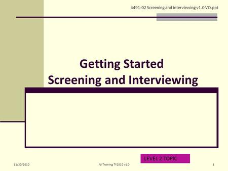 Getting Started Screening and Interviewing LEVEL 2 TOPIC 4491-02 Screening and Interviewing v1.0 VO.ppt 11/30/20101NJ Training TY2010 v1.0.