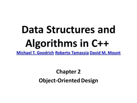 Data Structures and Algorithms in C++ Michael T. Goodrich Roberto Tamassia David M. Mount Michael T. GoodrichRoberto TamassiaDavid M. Mount Chapter 2 Object-Oriented.