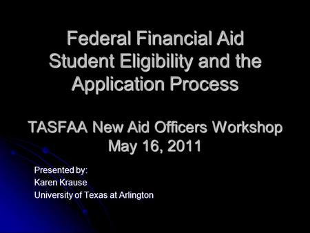 Federal Financial Aid Student Eligibility and the Application Process TASFAA New Aid Officers Workshop May 16, 2011 Presented by: Karen Krause University.