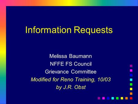 Information Requests Melissa Baumann NFFE FS Council Grievance Committee Modified for Reno Training, 10/03 by J.R. Obst.