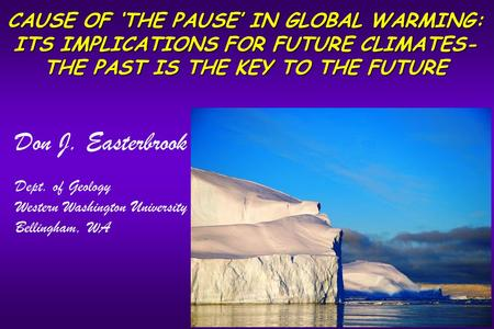 CAUSE OF 'THE PAUSE' IN GLOBAL WARMING: ITS IMPLICATIONS FOR FUTURE CLIMATES- THE PAST IS THE KEY TO THE FUTURE Don J. Easterbrook Dept. of Geology Western.