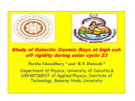 Study of Galactic Cosmic Rays at high cut- off rigidity during solar cycle 23 Partha Chowdhury 1 and B.N. Dwivedi 2 1 Department of Physics, University.