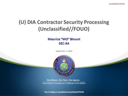 "Maurice ""MO"" Blount SEC-3A September 2, 2014 This briefing is classified Unclassified//FOUO (U) DIA Contractor Security Processing (Unclassified//FOUO)"