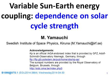 Swedish Institute of Space Physics, Kiruna Variable Sun-Earth energy coupling: dependence on solar cycle strength M. Yamauchi