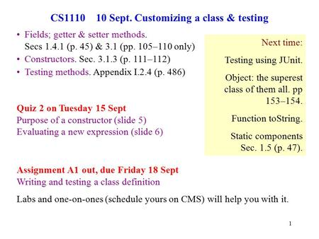 1 CS1110 10 Sept. Customizing a class & testing Quiz 2 on Tuesday 15 Sept Purpose of a constructor (slide 5) Evaluating a new expression (slide 6) Fields;