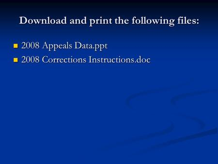 Download and print the following files: 2008 Appeals Data.ppt 2008 Appeals Data.ppt 2008 Corrections Instructions.doc 2008 Corrections Instructions.doc.
