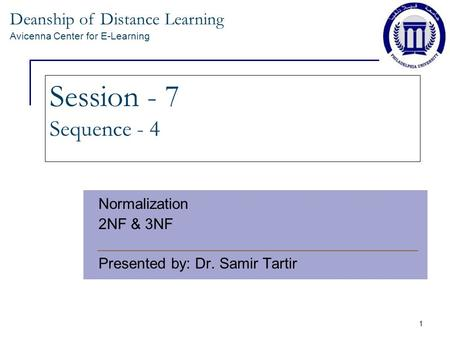 Deanship of Distance Learning Avicenna Center for E-Learning 1 Session - 7 Sequence - 4 Normalization 2NF & 3NF Presented by: Dr. Samir Tartir.