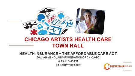 CHICAGO ARTISTS HEALTH CARE TOWN HALL HEALTH INSURANCE + THE AFFORDABLE CARE ACT DALIAH MEHDI, AIDS FOUNDATION OF CHICAGO 4:15 + 5:45 PM CASSIDY THEATER.
