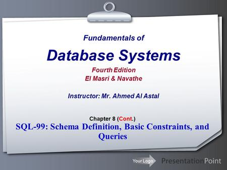 Your Logo Fundamentals of Database Systems Fourth Edition El Masri & Navathe Instructor: Mr. Ahmed Al Astal Chapter 8 (Cont.) SQL-99: Schema Definition,