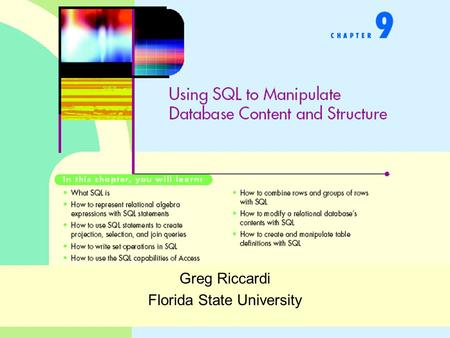 Greg Riccardi Florida State University. Using SQL to Manipulate Database Content and Structure How to create queries in SQL –Simple select statements.