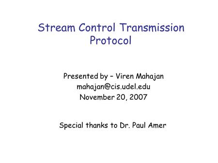 Stream Control Transmission Protocol Special thanks to Dr. Paul Amer Presented by – Viren Mahajan November 20, 2007.