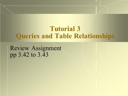 Tutorial 3 Queries and Table Relationships Review Assignment pp 3.42 to 3.43.
