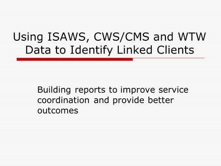 Using ISAWS, CWS/CMS and WTW Data to Identify Linked Clients Building reports to improve service coordination and provide better outcomes.