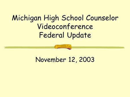 Michigan High School Counselor Videoconference Federal Update November 12, 2003.