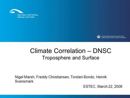 Climate Correlation – DNSC Troposphere and Surface Nigel Marsh, Freddy Christiansen, Torsten Bondo, Henrik Svensmark ESTEC, March 22, 2006.