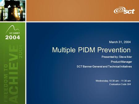 Evaluation Code 304 Wednesday, 10:30 am – 11:30 am March 31, 2004 Multiple PIDM Prevention Presented by: Steve Ikler Product Manager SCT Banner General.