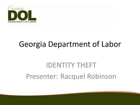 Georgia Department of Labor IDENTITY THEFT Presenter: Racquel Robinson.
