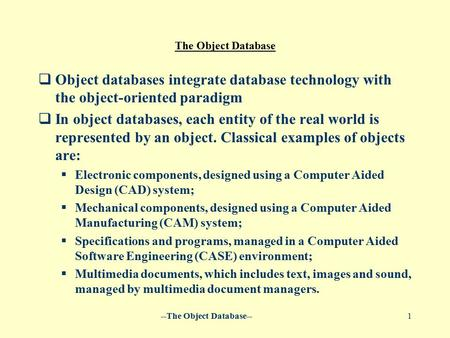 --The Object Database--1 The Object Database  Object databases integrate database technology with the object-oriented paradigm  In object databases,